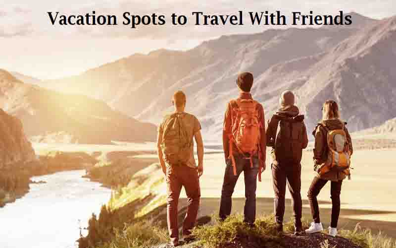 Best Vacation Places to Explore With Your Friends