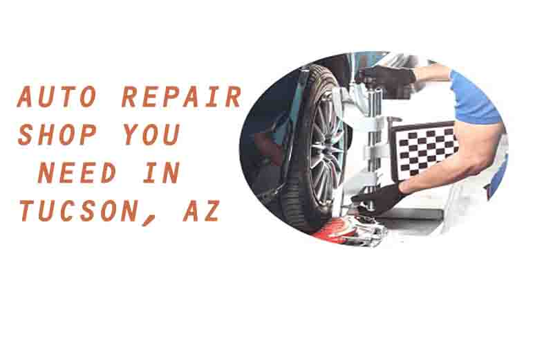 The Only Auto Repair Shop You Need in Tucson, AZ