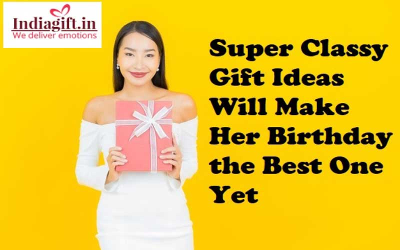 Super Classy Gift Ideas Will Make Her Birthday the Best One Yet