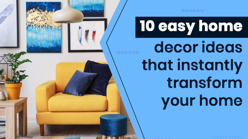 10 easy Home Decor Ideas that instantly Transform your Home