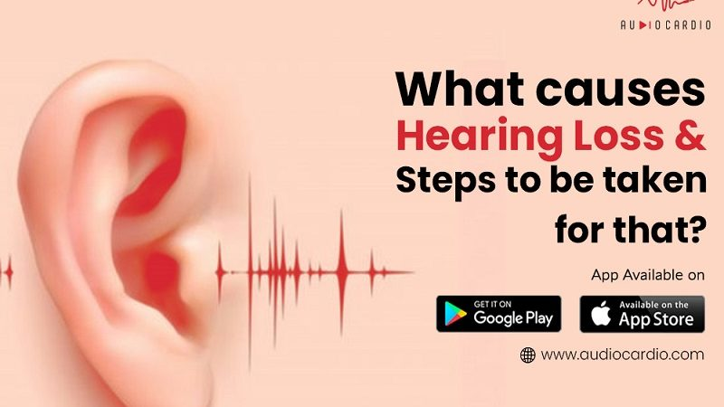 What causes Hearing Loss &  Steps to be taken for that?